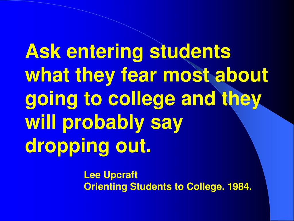 Ask entering students what they fear most about going to college and they will probably say dropping out.