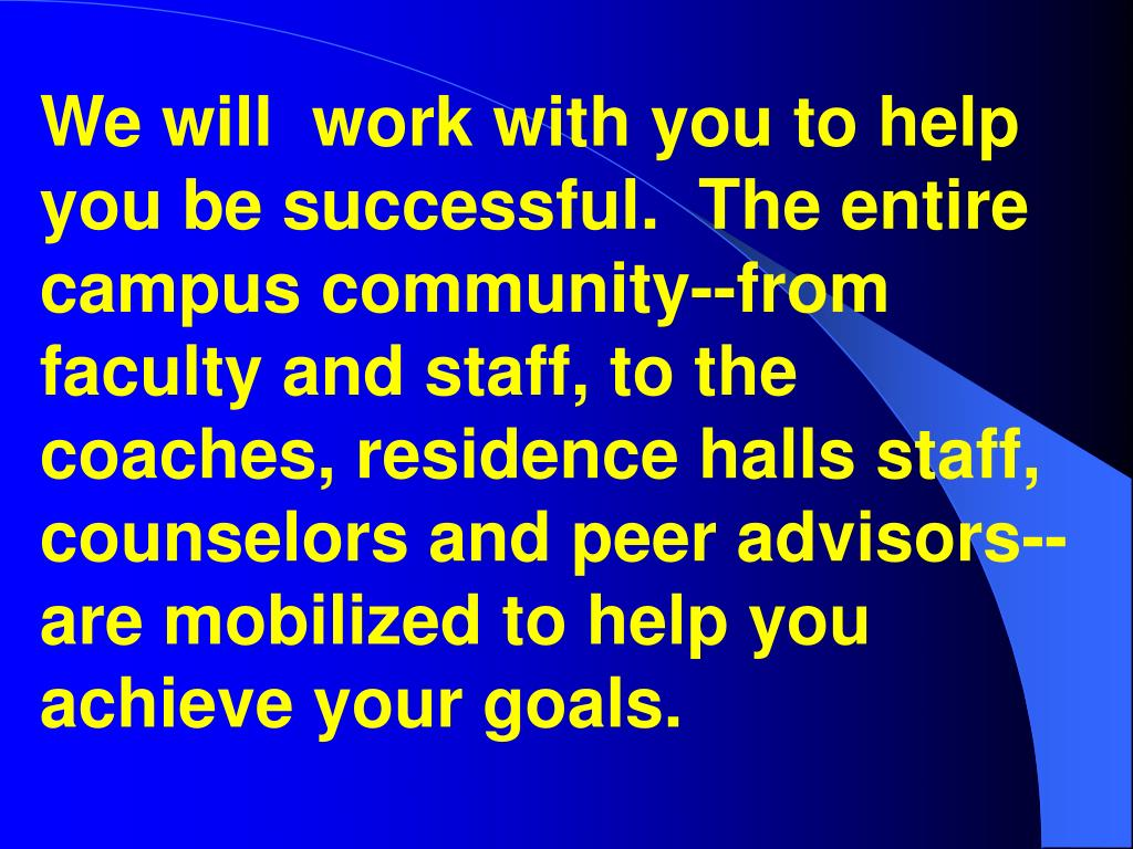 We will  work with you to help you be successful.  The entire campus community--from faculty and staff, to the coaches, residence halls staff, counselors and peer advisors--are mobilized to help you achieve your goals.