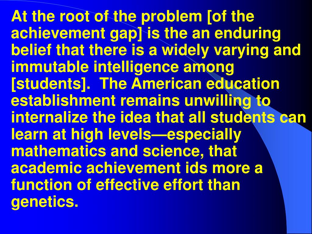 At the root of the problem [of the achievement gap] is the an enduring belief that there is a widely varying and immutable intelligence among [students].  The American education establishment remains unwilling to internalize the idea that all students can learn at high levels—especially mathematics and science, that academic achievement ids more a function of effective effort than genetics.