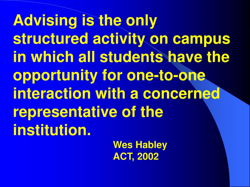 Advising is the only structured activity on campus in which all students have the opportunity for one-to-one interaction with a concerned representative of the institution.