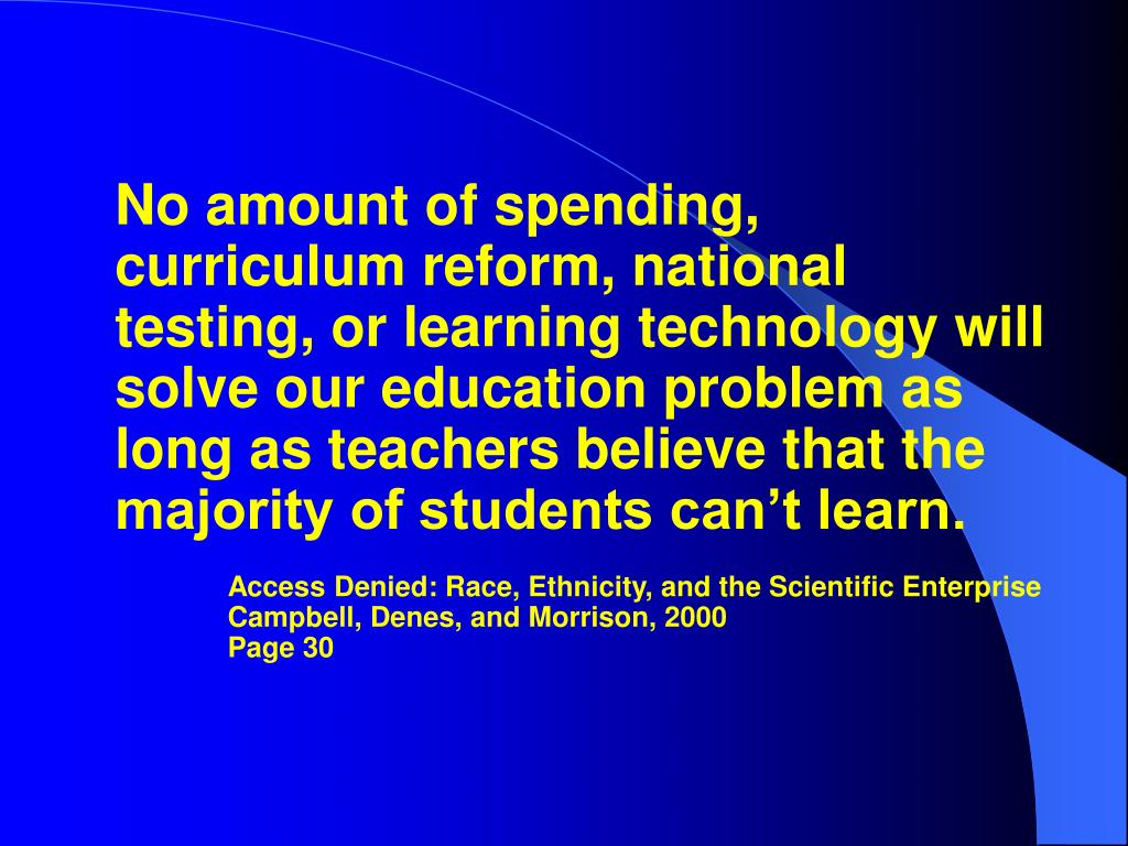 No amount of spending, curriculum reform, national testing, or learning technology will solve our education problem as long as teachers believe that the majority of students can't learn.