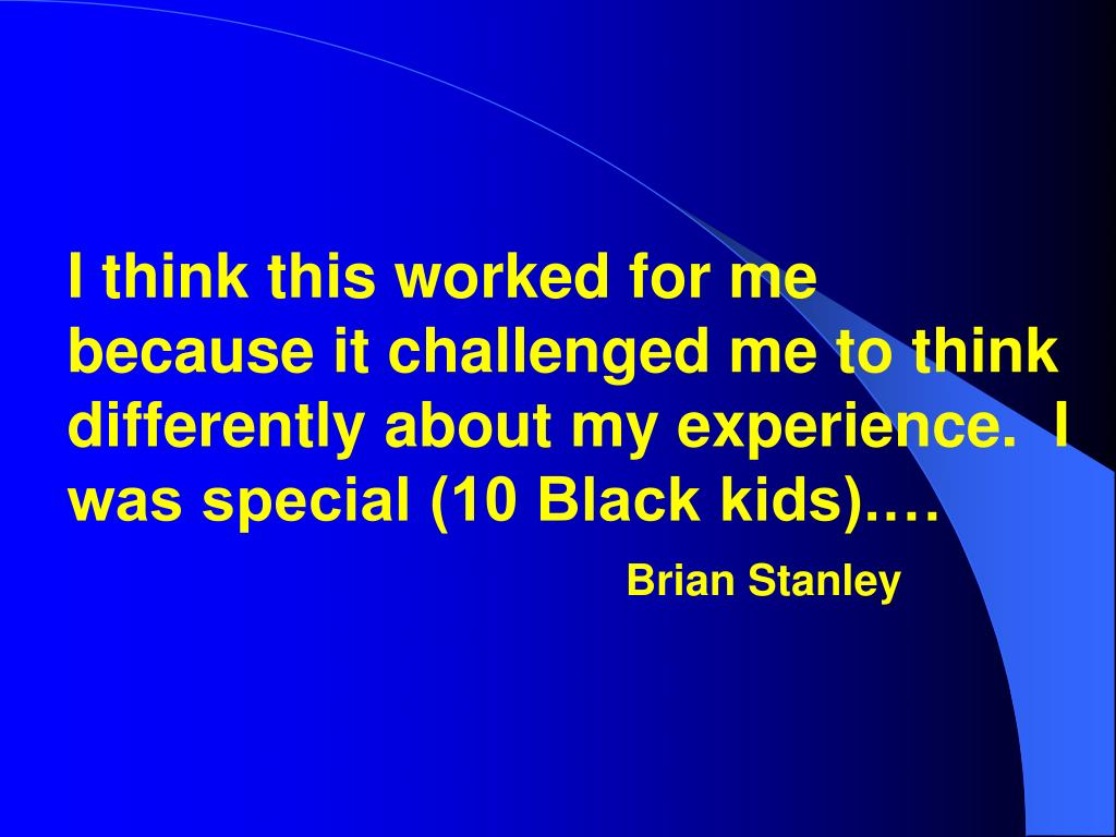 I think this worked for me because it challenged me to think differently about my experience.  I was special (10 Black kids).…