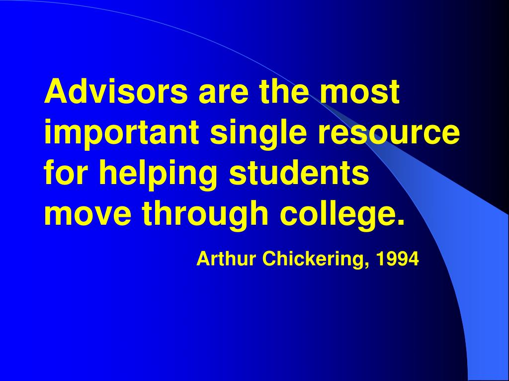 Advisors are the most important single resource for helping students move through college.