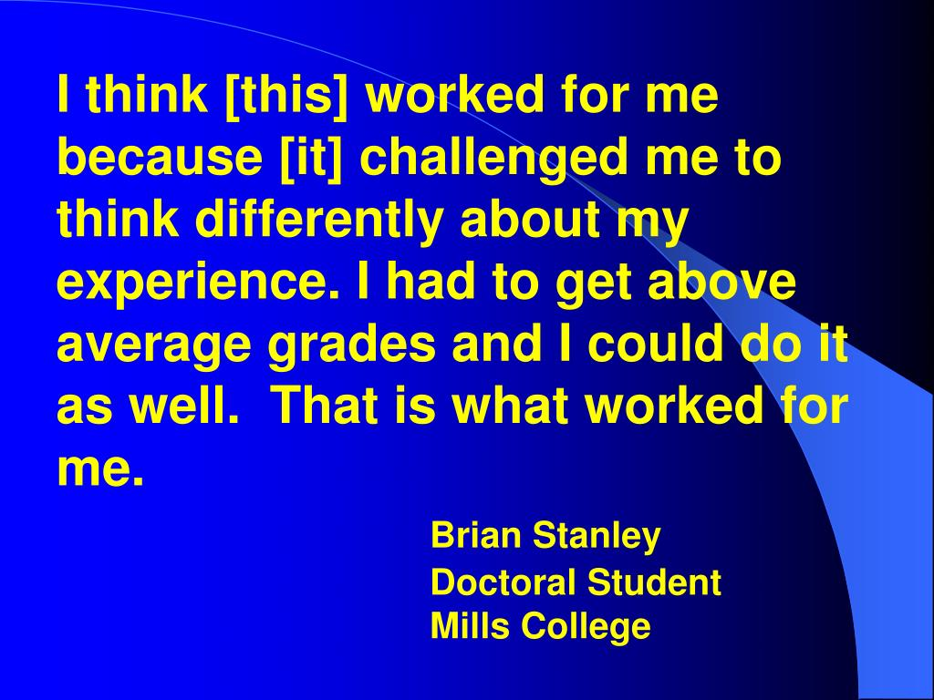I think [this] worked for me because [it] challenged me to think differently about my experience. I had to get above average grades and I could do it as well.  That is what worked for me.