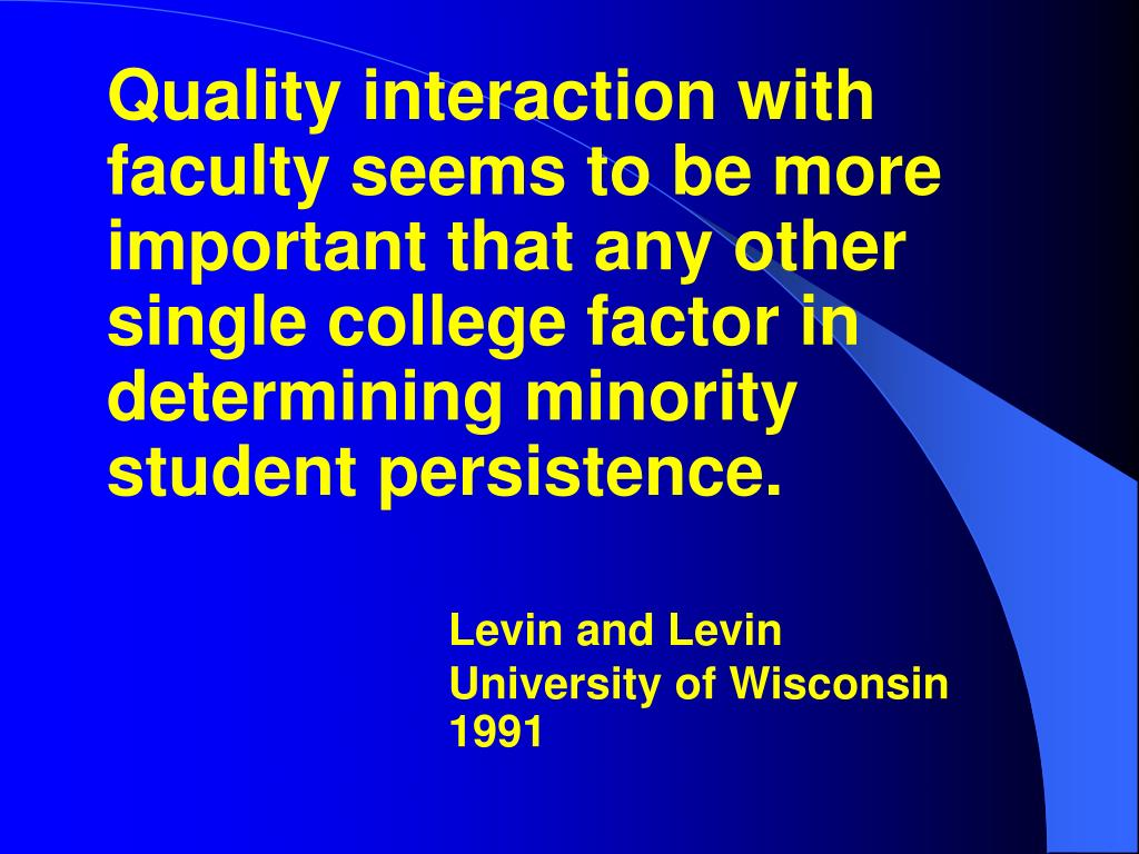 Quality interaction with faculty seems to be more important that any other single college factor in determining minority student persistence.