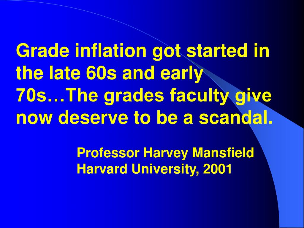 Grade inflation got started in the late 60s and early 70s…The grades faculty give now deserve to be a scandal.