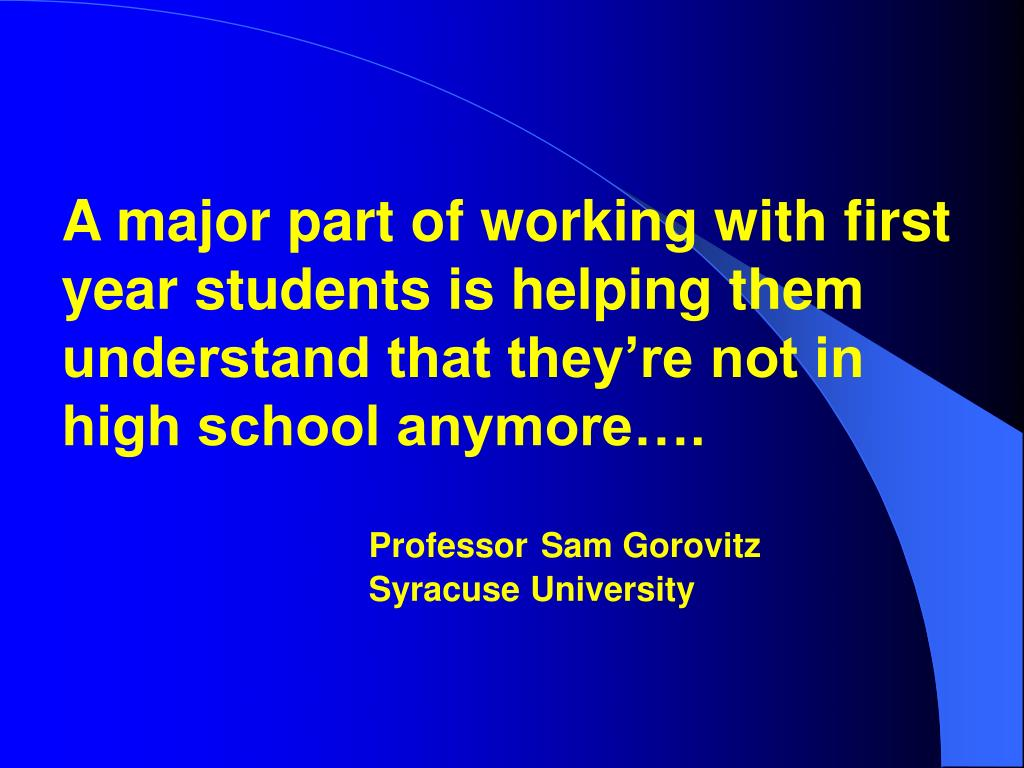 A major part of working with first year students is helping them understand that they're not in high school anymore….