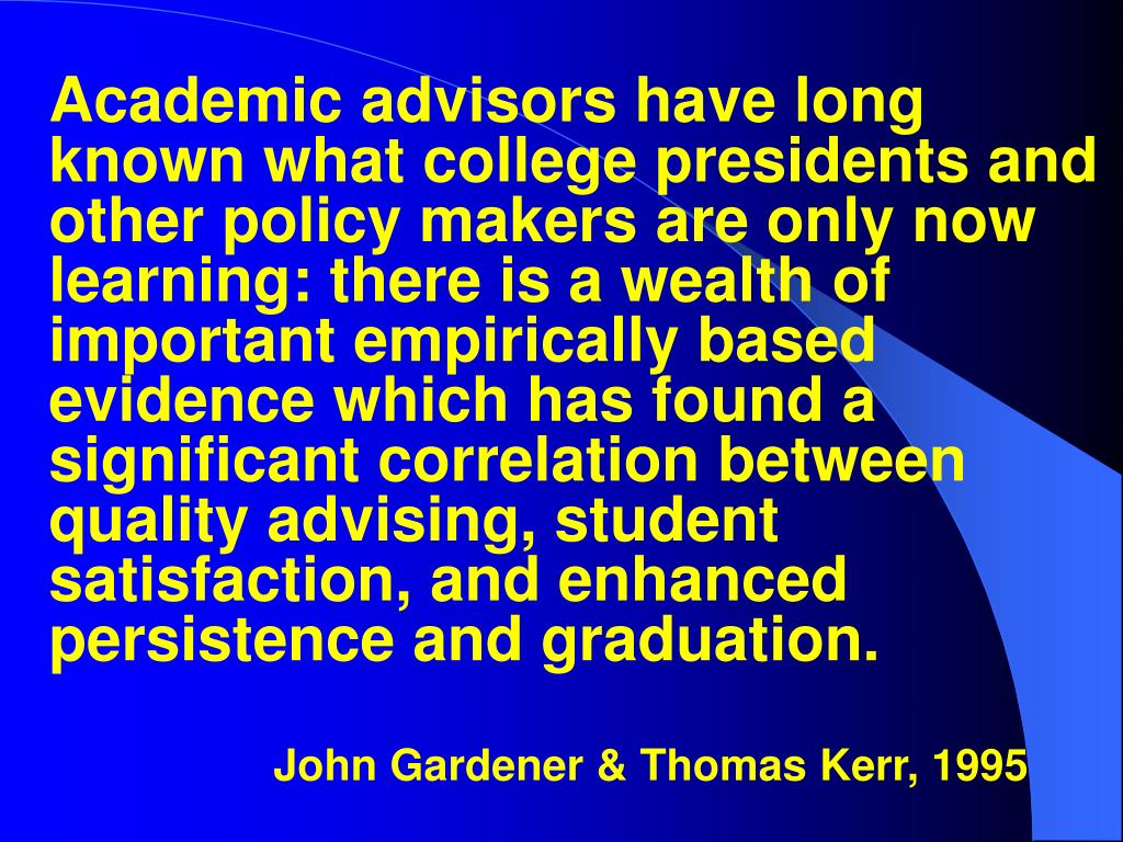 Academic advisors have long known what college presidents and other policy makers are only now learning: there is a wealth of important empirically based evidence which has found a significant correlation between quality advising, student satisfaction, and enhanced persistence and graduation.