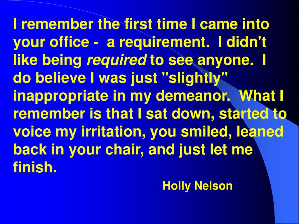I remember the first time I came into your office -  a requirement.  I didn't like being
