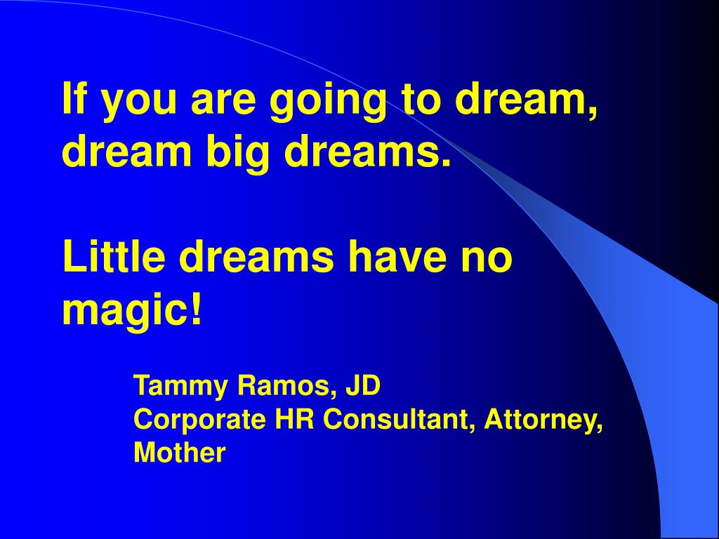 If you are going to dream, dream big dreams.