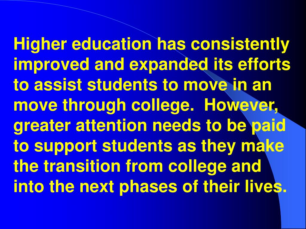 Higher education has consistently improved and expanded its efforts to assist students to move in an move through college.  However, greater attention needs to be paid to support students as they make the transition from college and into the next phases of their lives.