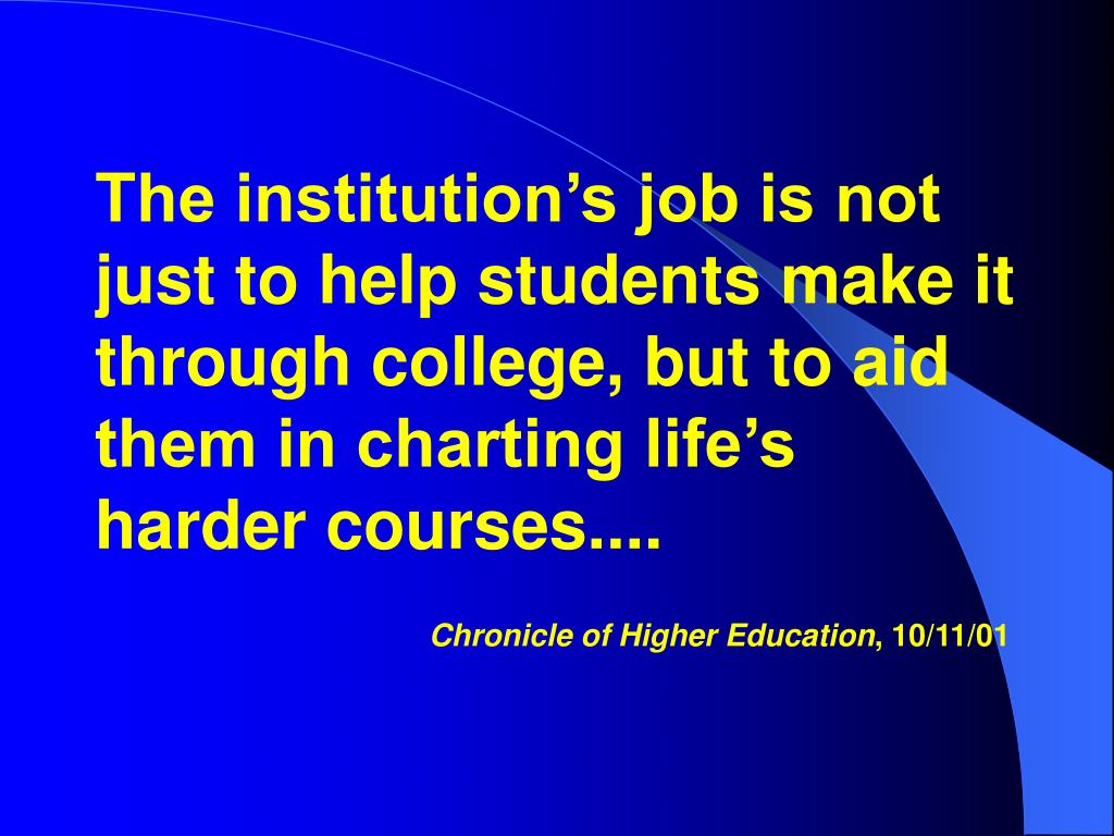 The institution's job is not just to help students make it through college, but to aid them in charting life's harder courses....