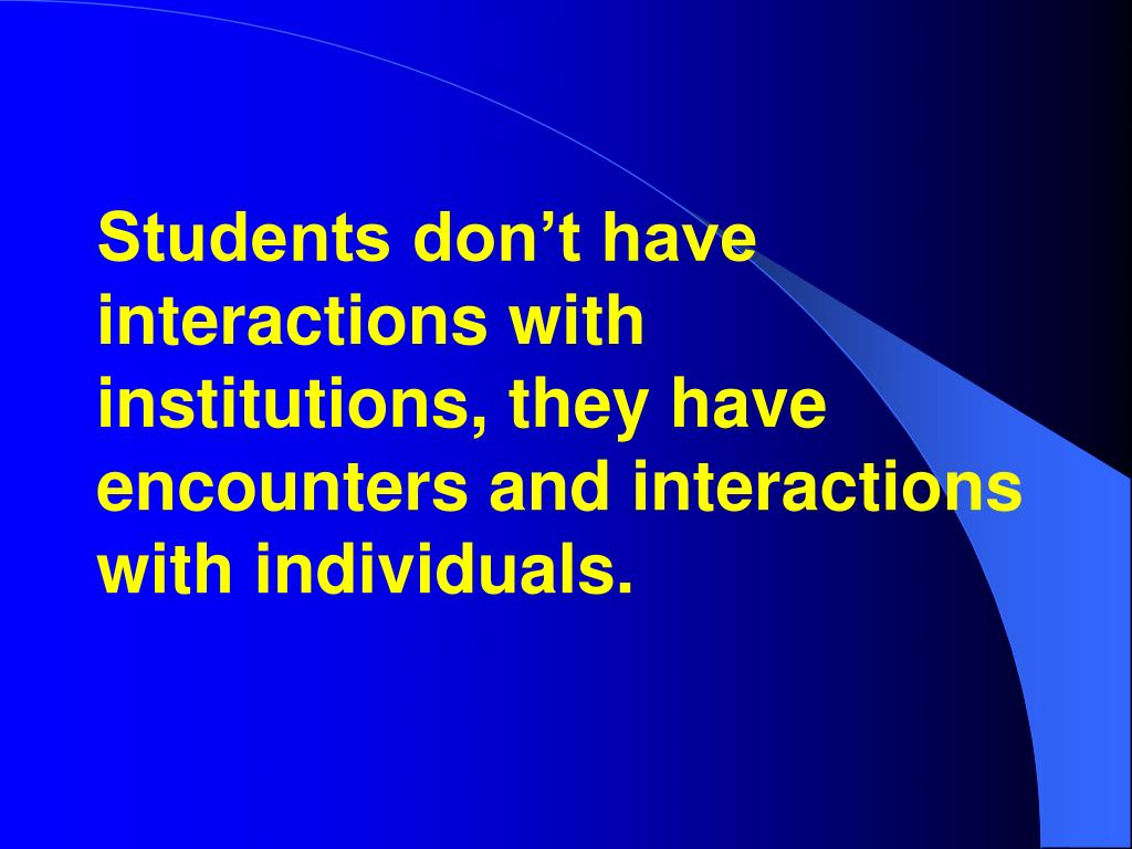 Students don't have interactions with institutions, they have encounters and interactions with individuals.