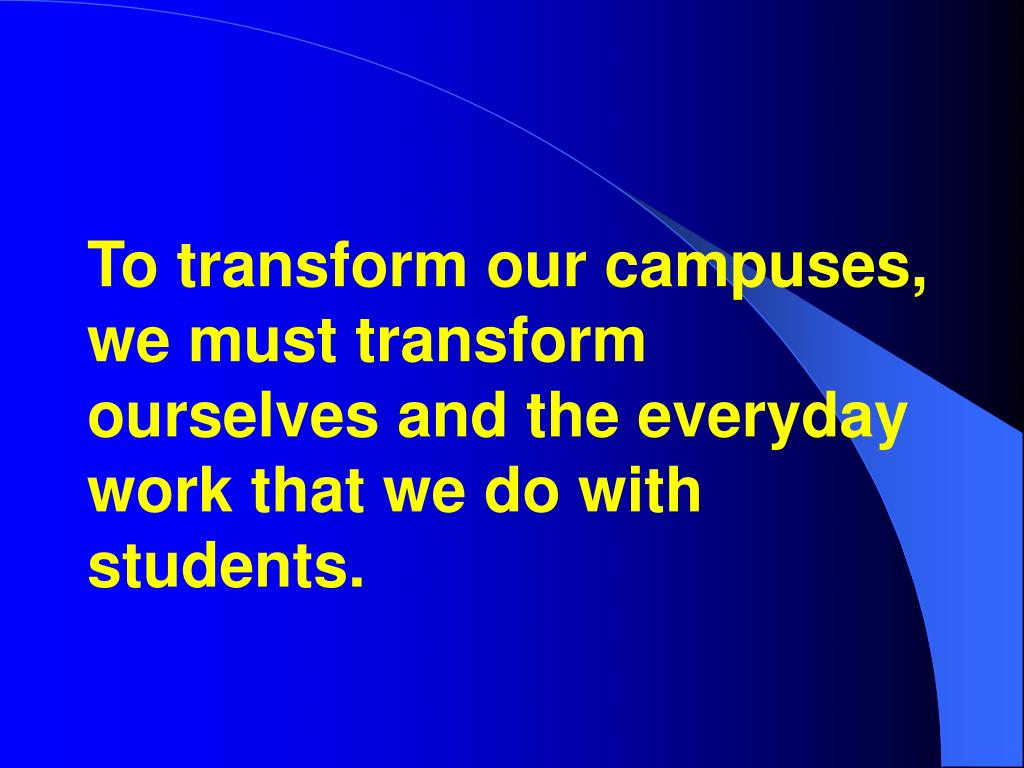 To transform our campuses, we must transform ourselves and the everyday work that we do with students.