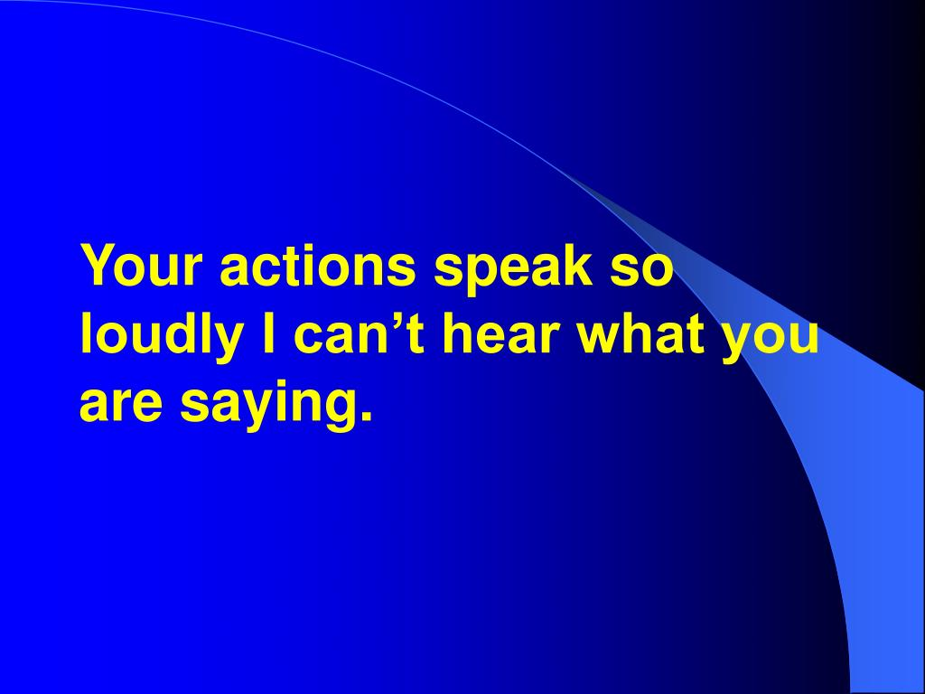 Your actions speak so loudly I can't hear what you are saying.
