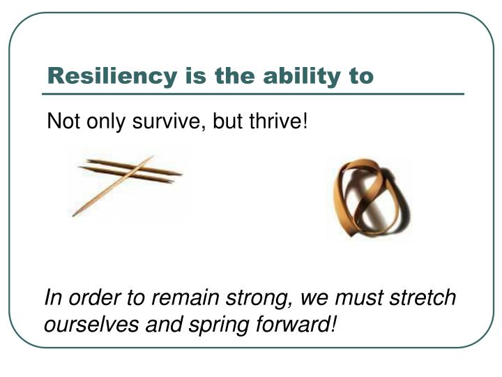 Resiliency is the ability to