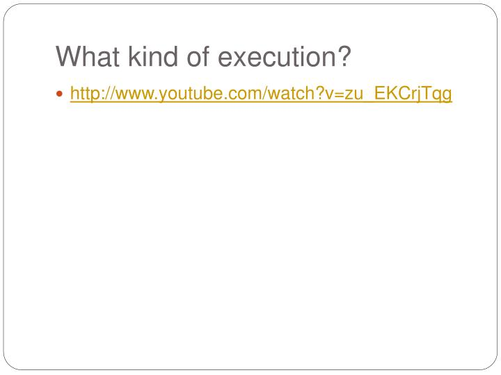 What kind of execution?