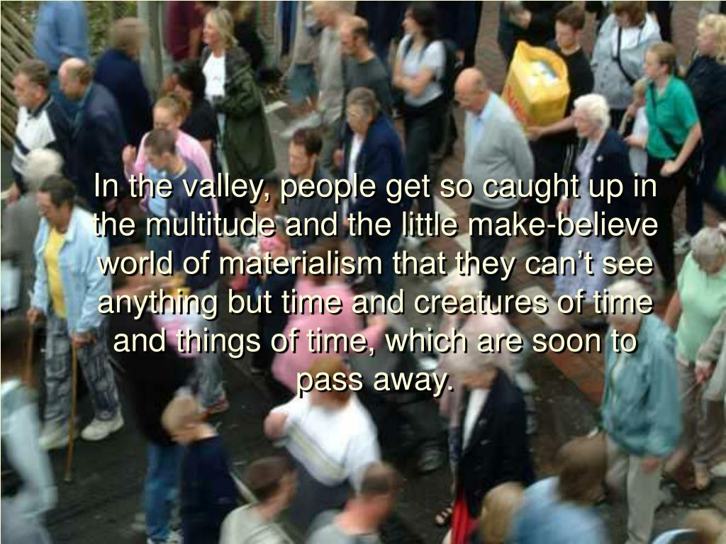 In the valley, people get so caught up in the multitude and the little make-believe world of materialism that they can't see anything but time and creatures of time and things of time, which are soon to pass away.