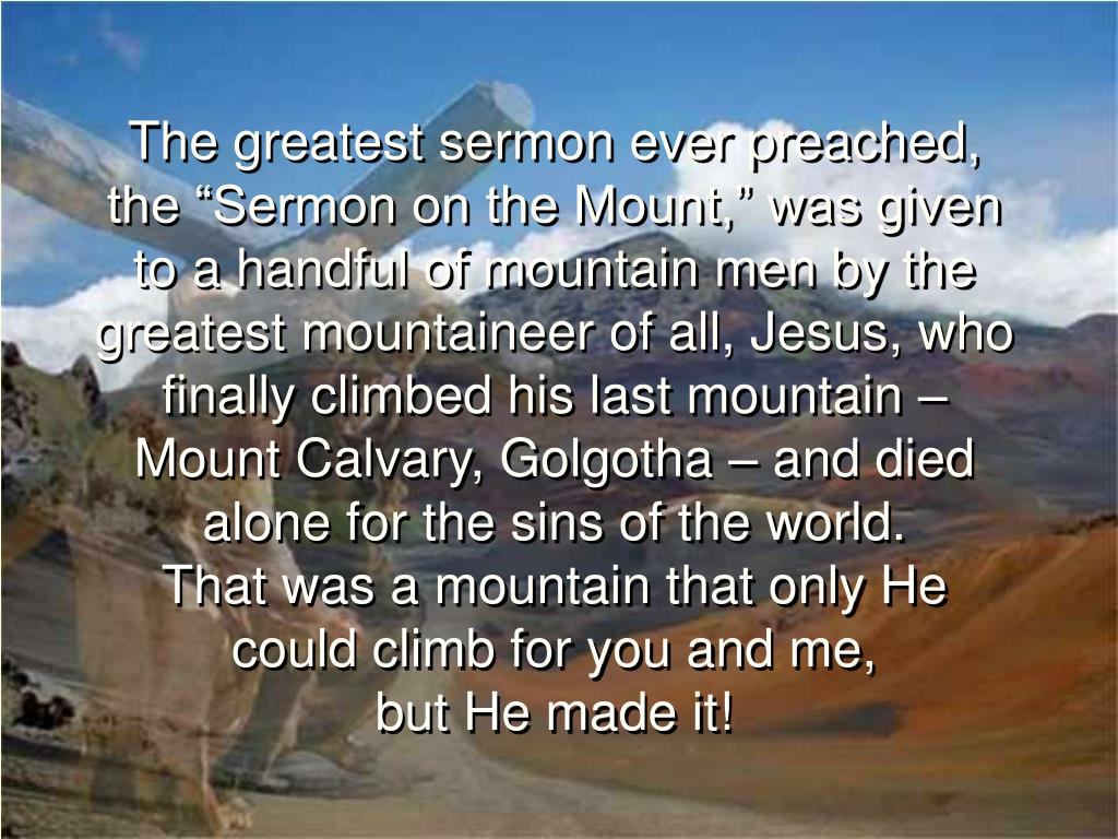 "The greatest sermon ever preached, the ""Sermon on the Mount,"" was given to a handful of mountain men by the greatest mountaineer of all, Jesus, who finally climbed his last mountain – Mount Calvary, Golgotha – and died alone for the sins of the world."