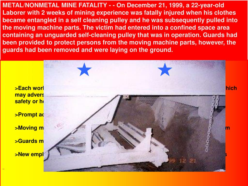METAL/NONMETAL MINE FATALITY - - On December 21, 1999, a 22-year-old Laborer with 2 weeks of mining experience was fatally injured when his clothes became entangled in a self cleaning pulley and he was subsequently pulled into the moving machine parts. The victim had entered into a confined space area containing an unguarded self-cleaning pulley that was in operation. Guards had been provided to protect persons from the moving machine parts, however, the guards had been removed and were laying on the ground.