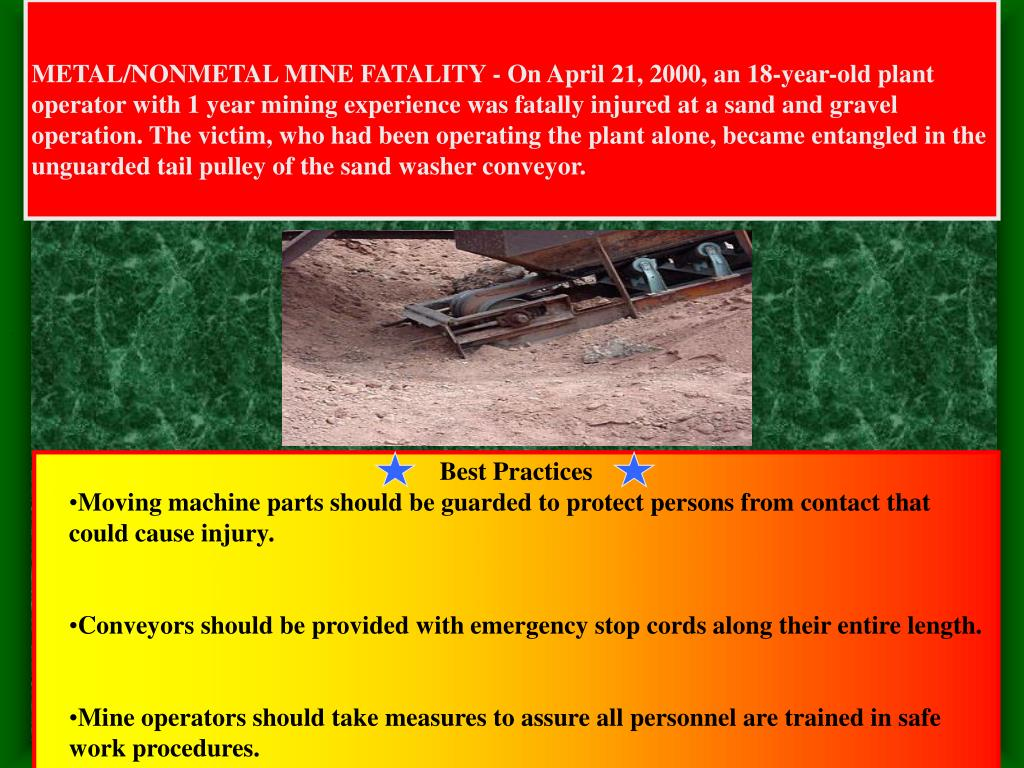 METAL/NONMETAL MINE FATALITY - On April 21, 2000, an 18-year-old plant operator with 1 year mining experience was fatally injured at a sand and gravel operation. The victim, who had been operating the plant alone, became entangled in the unguarded tail pulley of the sand washer conveyor.