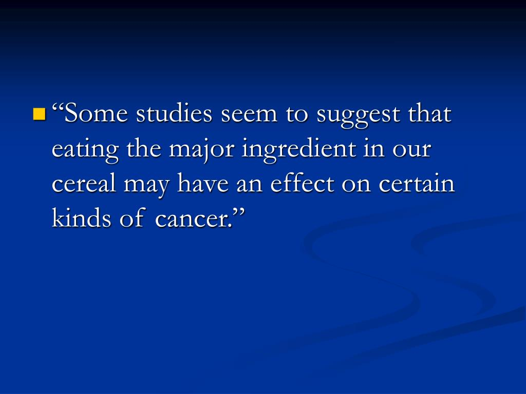 """""""Some studies seem to suggest that eating the major ingredient in our cereal may have an effect on certain kinds of cancer."""""""