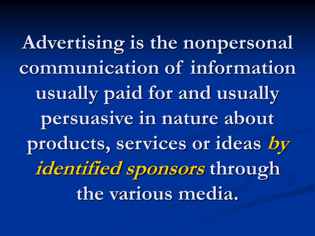Advertising is the nonpersonal communication of information usually paid for and usually persuasive in nature about products, services or ideas