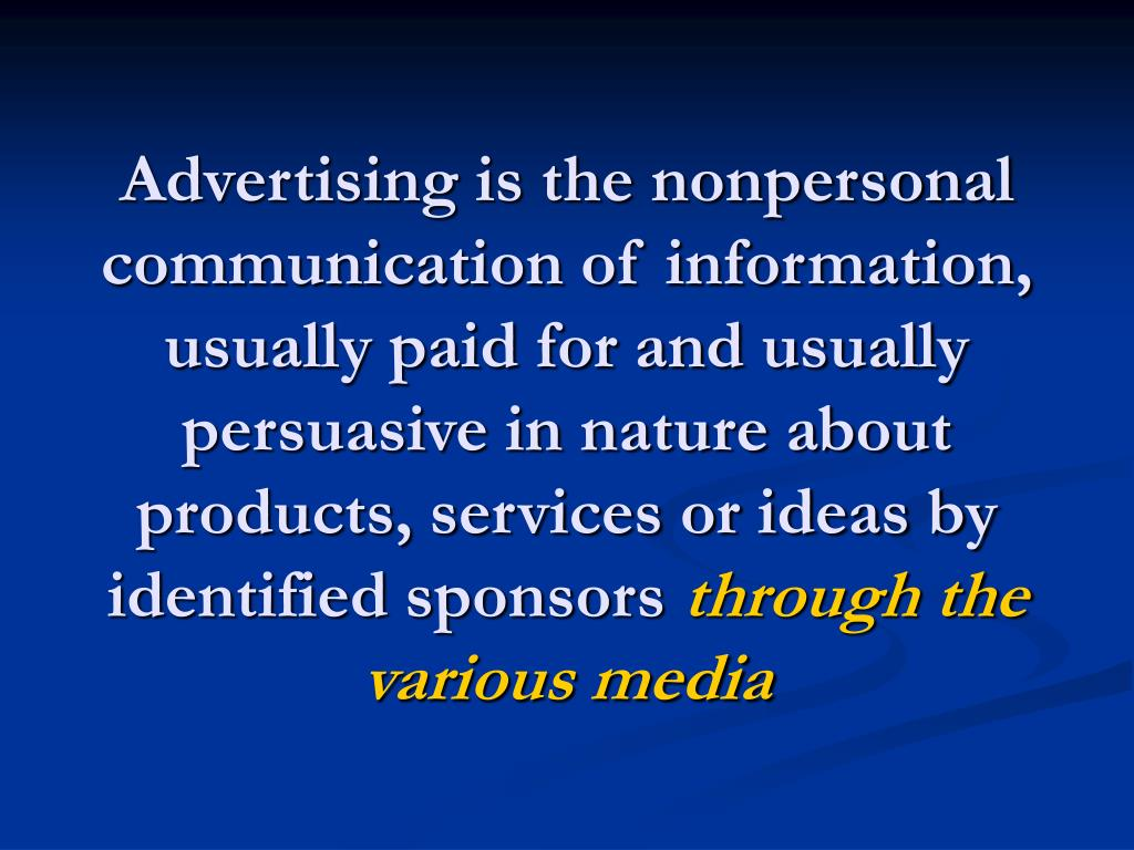 Advertising is the nonpersonal communication of information, usually paid for and usually persuasive in nature about products, services or ideas by identified sponsors