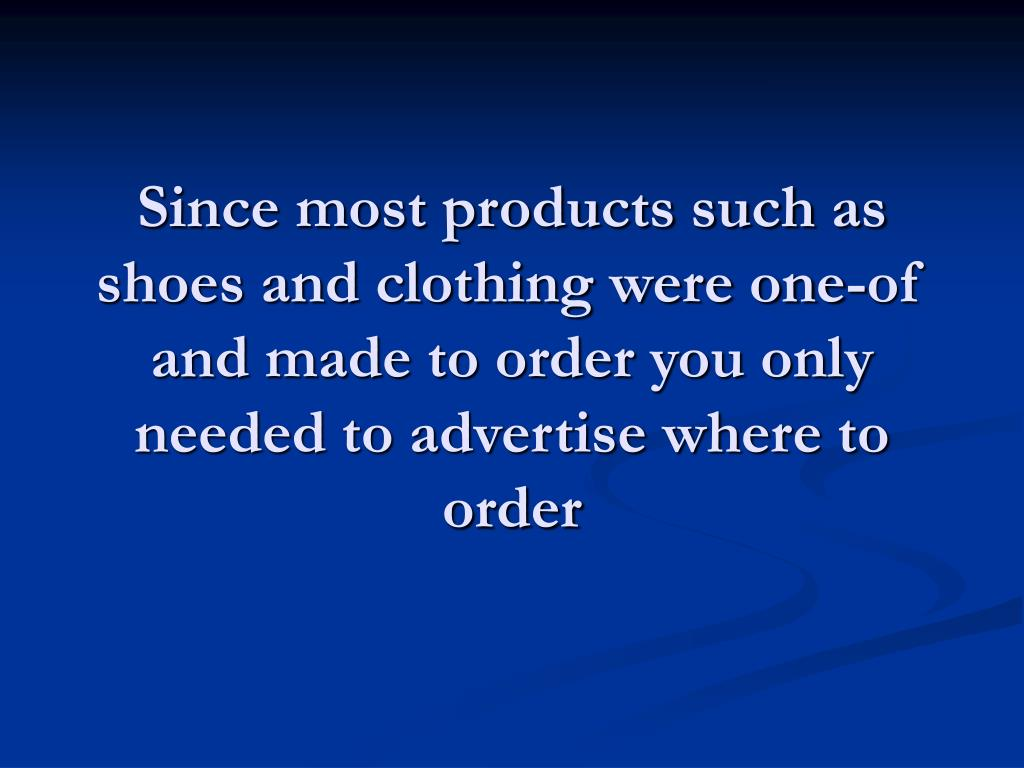 Since most products such as shoes and clothing were one-of and made to order you only needed to advertise where to order