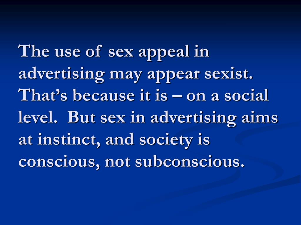 The use of sex appeal in advertising may appear sexist.  That's because it is – on a social level.  But sex in advertising aims at instinct, and society is conscious, not subconscious.