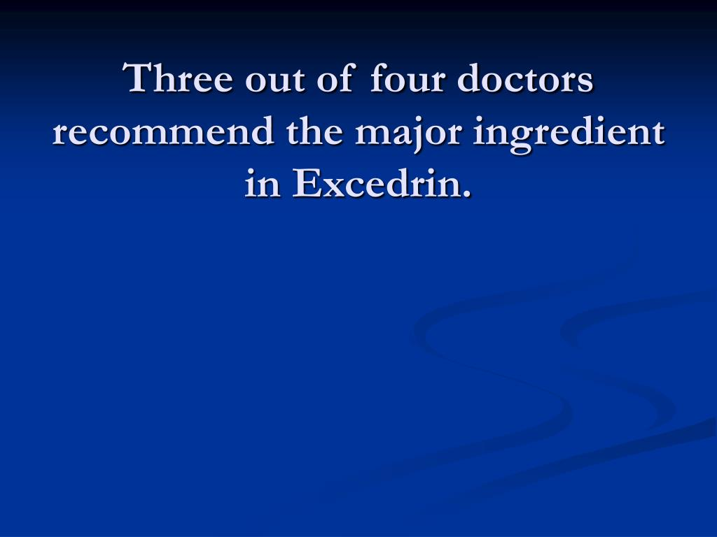 Three out of four doctors recommend the major ingredient in Excedrin.