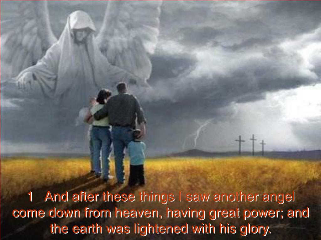 1   And after these things I saw another angel come down from heaven, having great power; and the earth was lightened with his glory.
