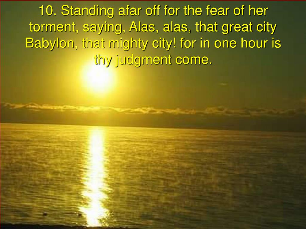 10. Standing afar off for the fear of her torment, saying, Alas, alas, that great city Babylon, that mighty city! for in one hour is thy judgment come.
