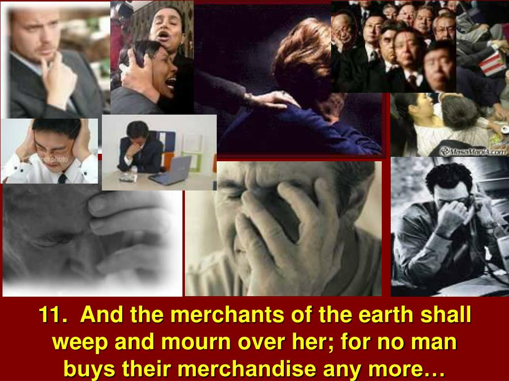 11.  And the merchants of the earth shall weep and mourn over her; for no man buys their merchandise any more…