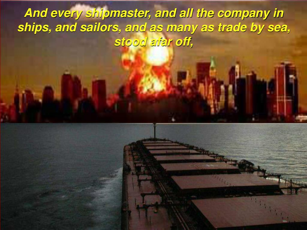 And every shipmaster, and all the company in ships, and sailors, and as many as trade by sea, stood afar off,