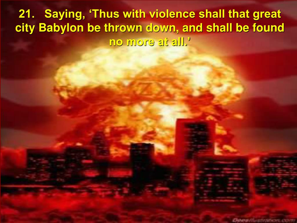 21.   Saying, 'Thus with violence shall that great city Babylon be thrown down, and shall be found no more at all.'