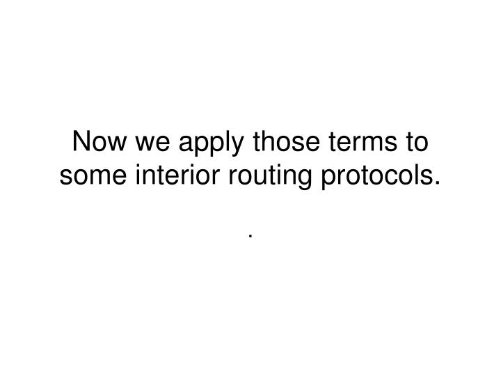 Now we apply those terms to some interior routing protocols.