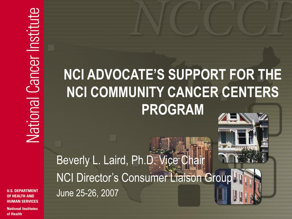 NCI ADVOCATE'S SUPPORT FOR THE NCI COMMUNITY CANCER CENTERS PROGRAM