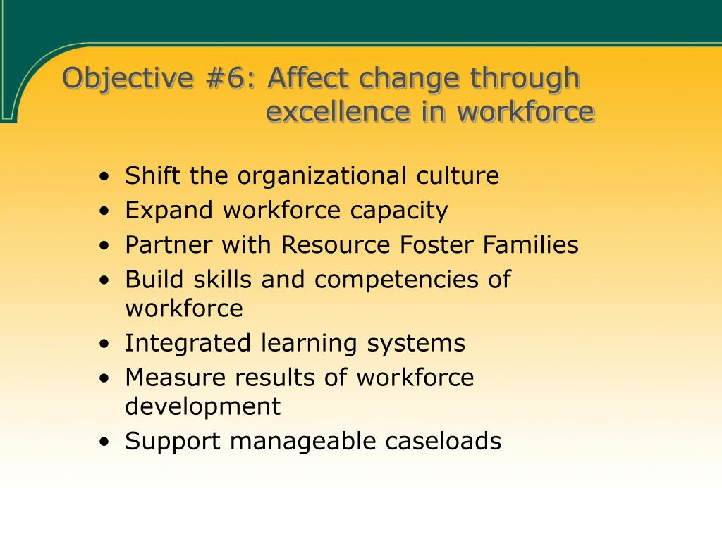 Objective #6: Affect change through       excellence in workforce
