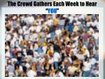 the crowd gathers each week to hear you