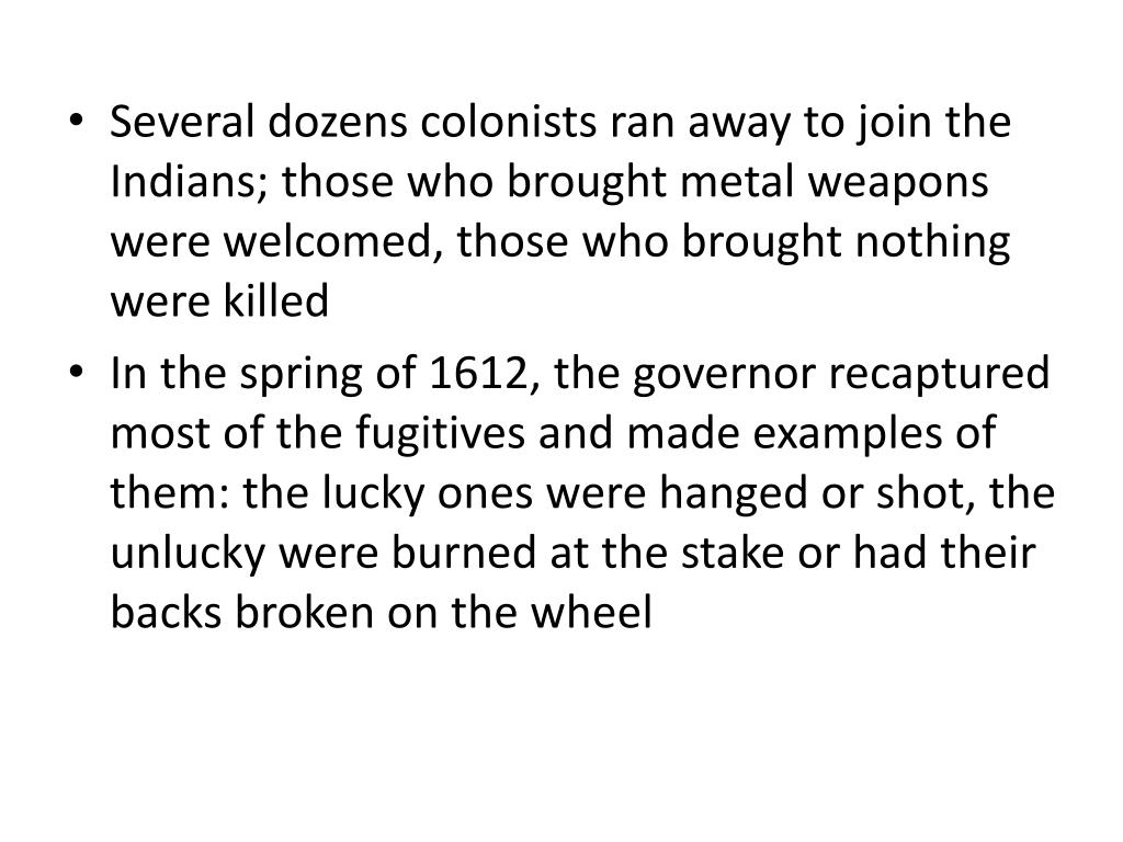 Several dozens colonists ran away to join the Indians; those who brought metal weapons were welcomed, those who brought nothing were killed