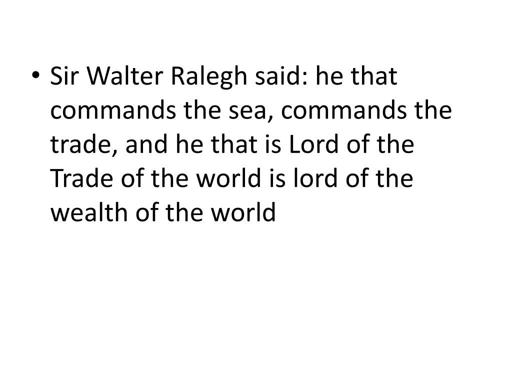 Sir Walter Ralegh said: he that commands the sea, commands the trade, and he that is Lord of the Trade of the world is lord of the wealth of the world