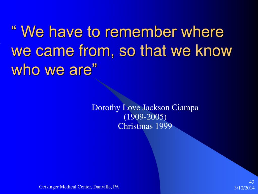 """"""" We have to remember where we came from, so that we know who we are"""""""