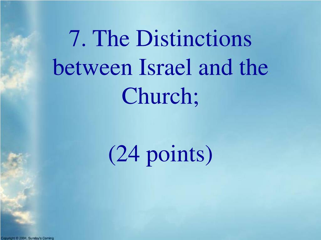 7. The Distinctions between Israel and the Church;