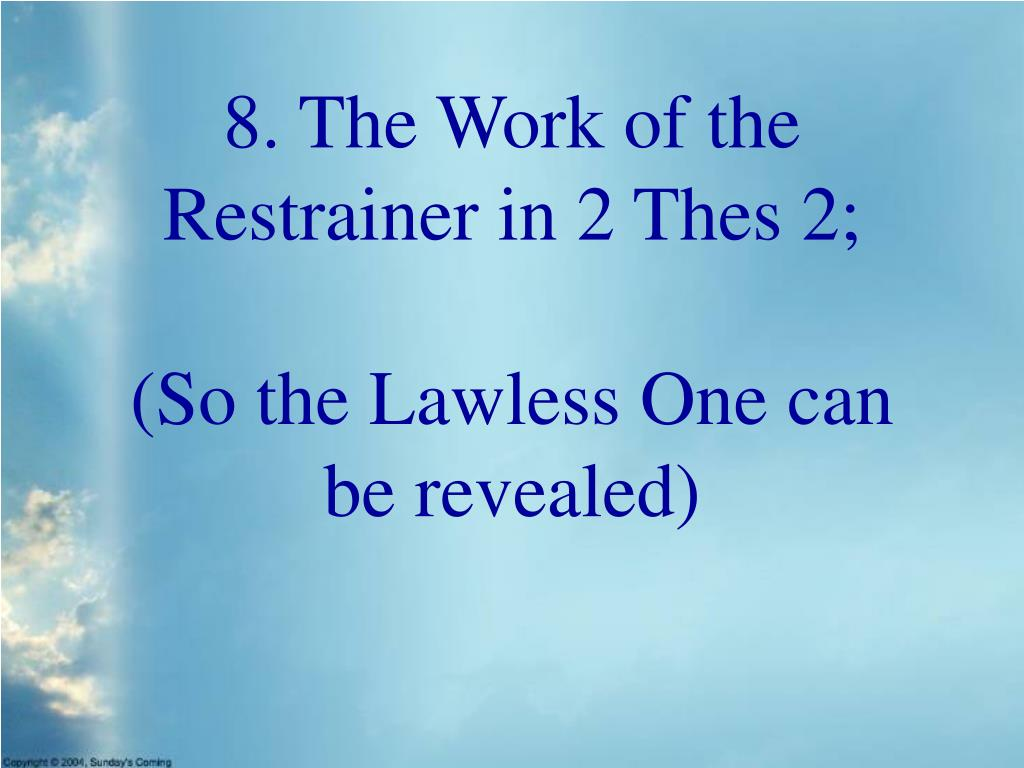 8. The Work of the Restrainer in 2 Thes 2;