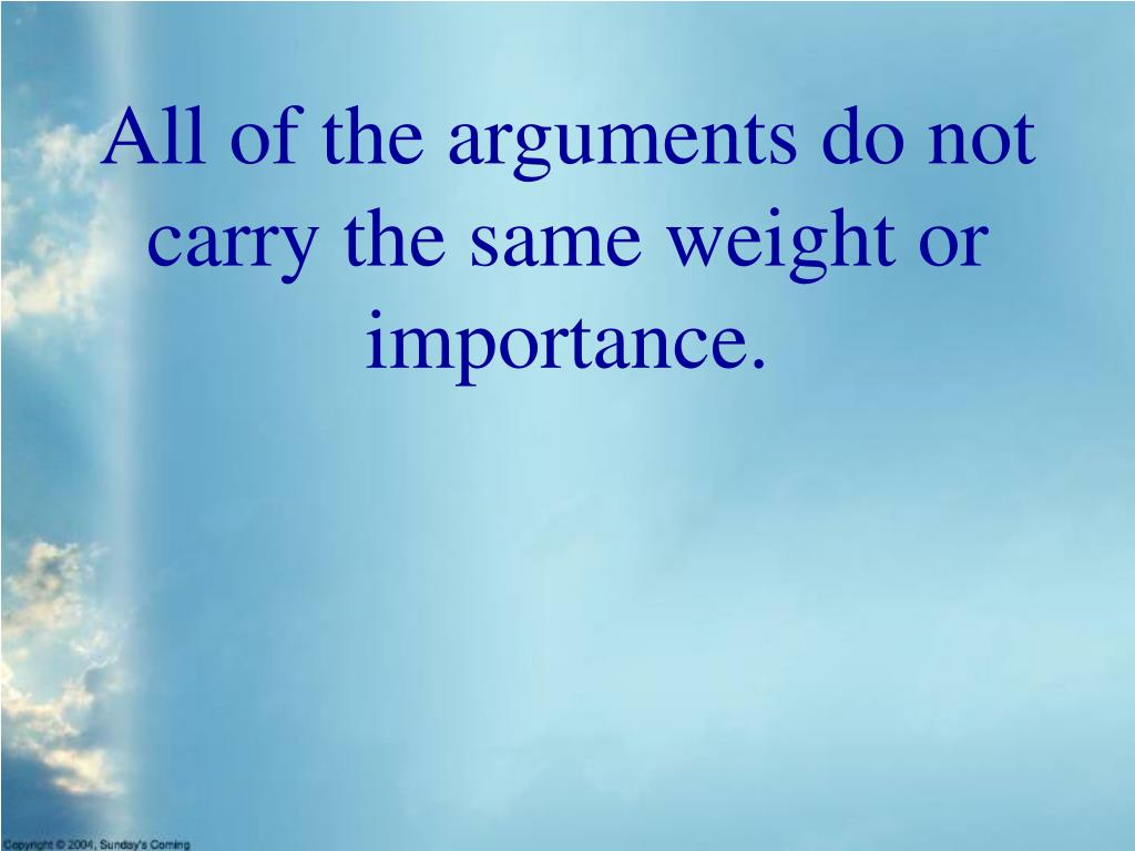 All of the arguments do not carry the same weight or importance.