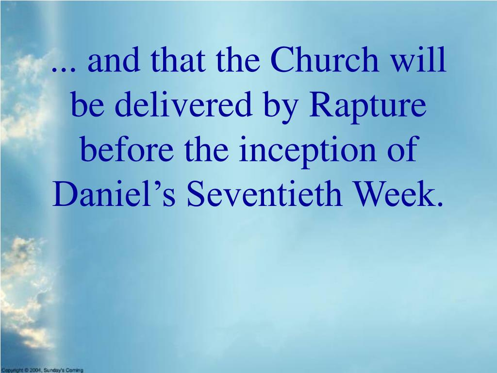 ... and that the Church will be delivered by Rapture before the inception of Daniel's Seventieth Week.