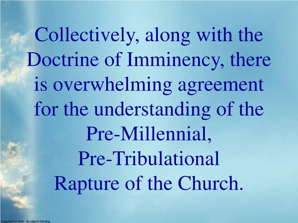 Collectively, along with the Doctrine of Imminency, there is overwhelming agreement for the understanding of the Pre-Millennial,