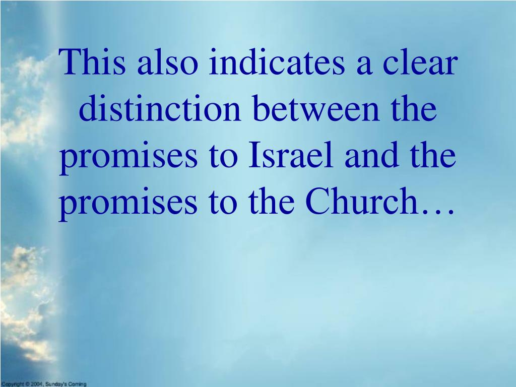This also indicates a clear distinction between the promises to Israel and the promises to the Church…