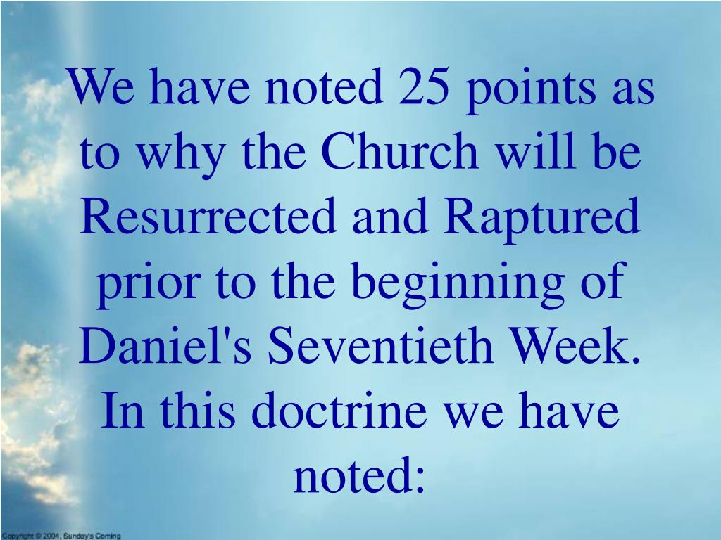 We have noted 25 points as to why the Church will be Resurrected and Raptured prior to the beginning of Daniel's Seventieth Week. In this doctrine we have noted: